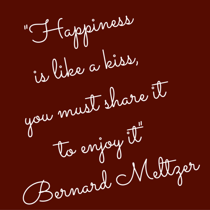 -Happiness is like a kiss, you must share it to enjoy it-Bernard Meltzer